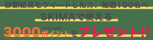 診断結果をツイートした方、抽選100名へSKIMAで使える3000ポイント(3000円相当)をプレゼント!!